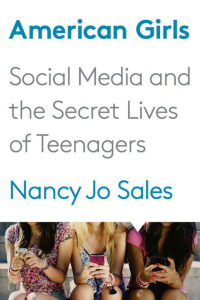 Recommended Reading: American Girls: Social Media and the Secret Lives of Teenagers by Nancy Jo Sales